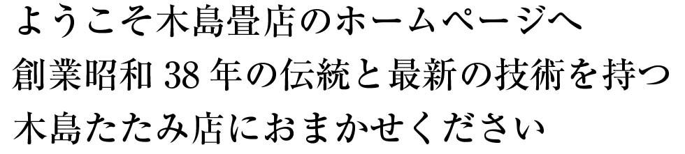 進化する畳がより良い居住空へ創業昭和38年の伝統と最新の技術を持つ木島たたみ店におまかせください